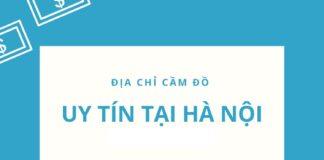 Top 10 Địa chỉ Cầm đồ uy tín nhất, giá cao nhất tại Hà Nội